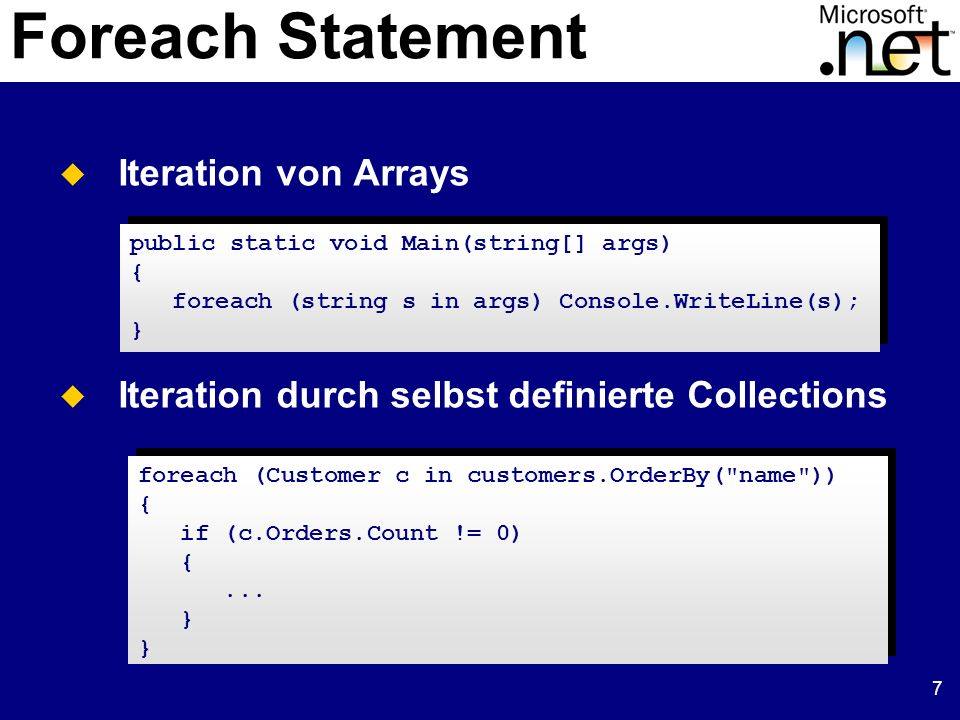 7 Foreach Statement Iteration von Arrays Iteration durch selbst definierte Collections public static void Main(string[] args) { foreach (string s in a