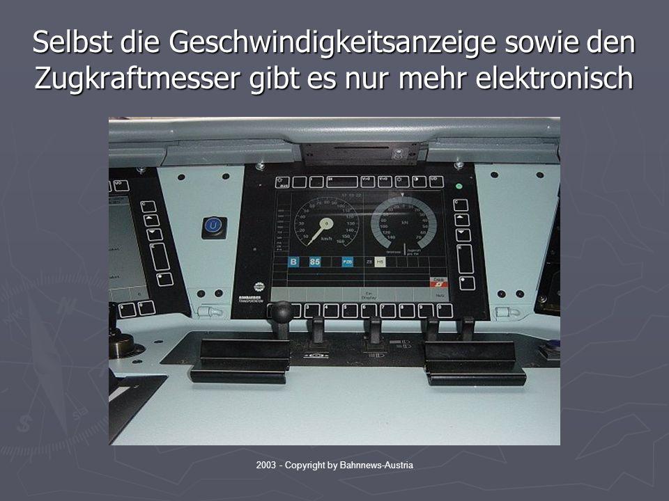 2003 - Copyright by Bahnnews-Austria Selbst die Geschwindigkeitsanzeige sowie den Zugkraftmesser gibt es nur mehr elektronisch