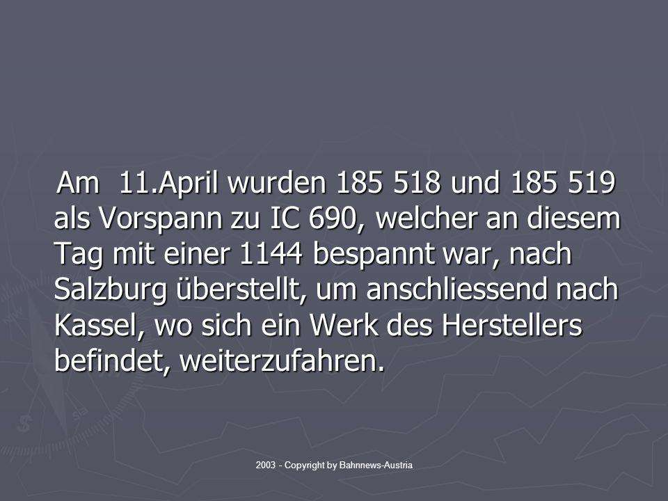 2003 - Copyright by Bahnnews-Austria Am 11.April wurden 185 518 und 185 519 als Vorspann zu IC 690, welcher an diesem Tag mit einer 1144 bespannt war, nach Salzburg überstellt, um anschliessend nach Kassel, wo sich ein Werk des Herstellers befindet, weiterzufahren.