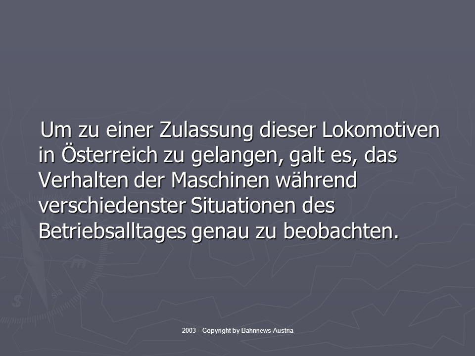 2003 - Copyright by Bahnnews-Austria Um zu einer Zulassung dieser Lokomotiven in Österreich zu gelangen, galt es, das Verhalten der Maschinen während verschiedenster Situationen des Betriebsalltages genau zu beobachten.