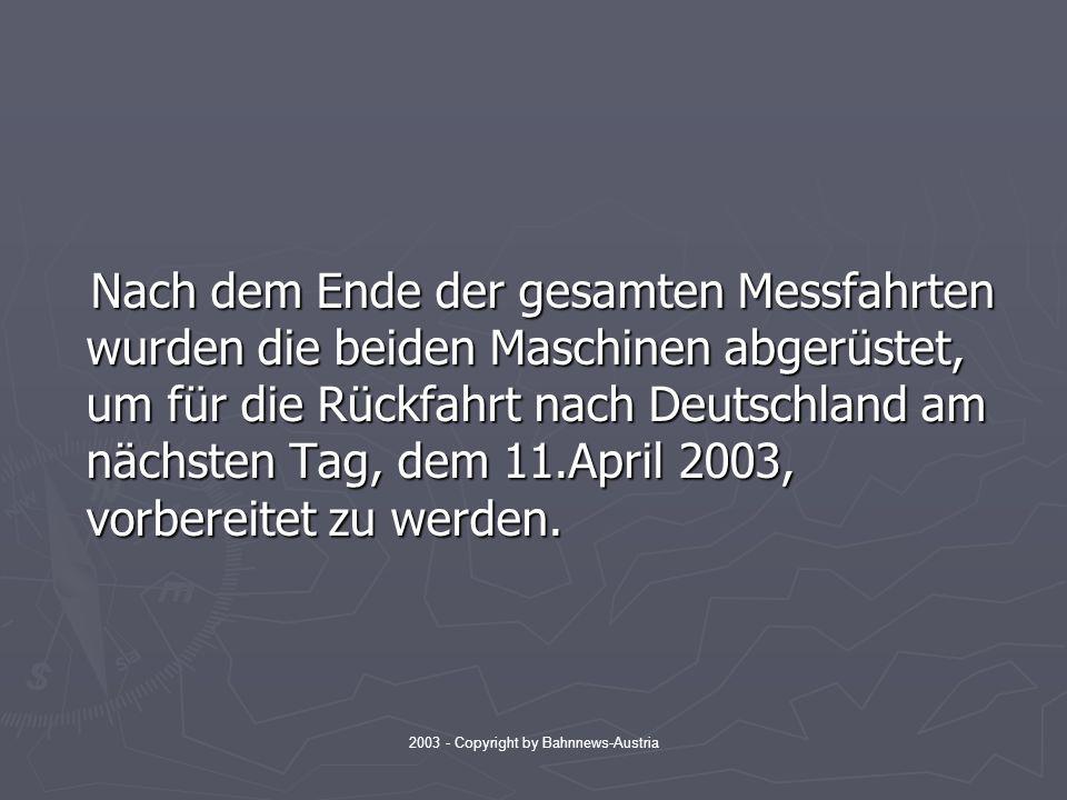 2003 - Copyright by Bahnnews-Austria Nach dem Ende der gesamten Messfahrten wurden die beiden Maschinen abgerüstet, um für die Rückfahrt nach Deutschland am nächsten Tag, dem 11.April 2003, vorbereitet zu werden.