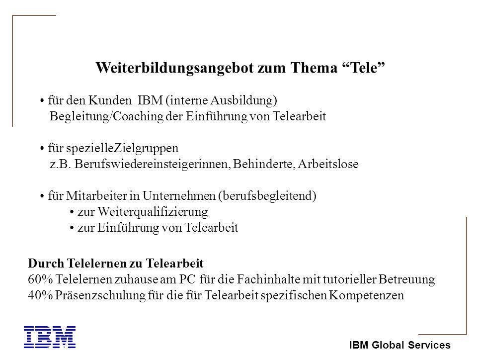 IBM Global Services Weiterbildungsangebot zum Thema Tele für den Kunden IBM (interne Ausbildung) Begleitung/Coaching der Einführung von Telearbeit für spezielleZielgruppen z.B.