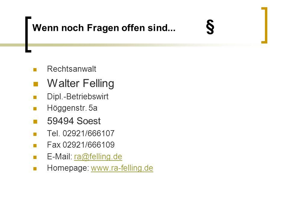 Wenn noch Fragen offen sind... § Rechtsanwalt Walter Felling Dipl.-Betriebswirt Höggenstr. 5a 59494 Soest Tel. 02921/666107 Fax 02921/666109 E-Mail: r