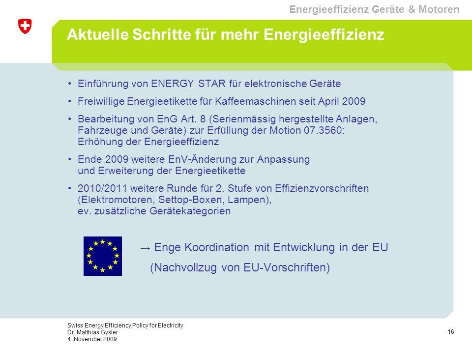 16 Swiss Energy Efficiency Policy for Electricity Dr. Matthias Gysler 4. November 2009 Aktuelle Schritte für mehr Energieeffizienz Einführung von ENER