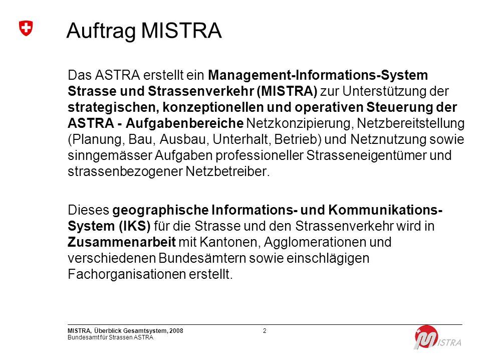 Bundesamt für Strassen ASTRA MISTRA, Überblick Gesamtsystem, 20083 Ausgangslage Viele getrennte Datenbanken Überholte IT-Technologie Ungefähr wissen, was wo los ist Mangelhafte Benutzerfreundlichkeit