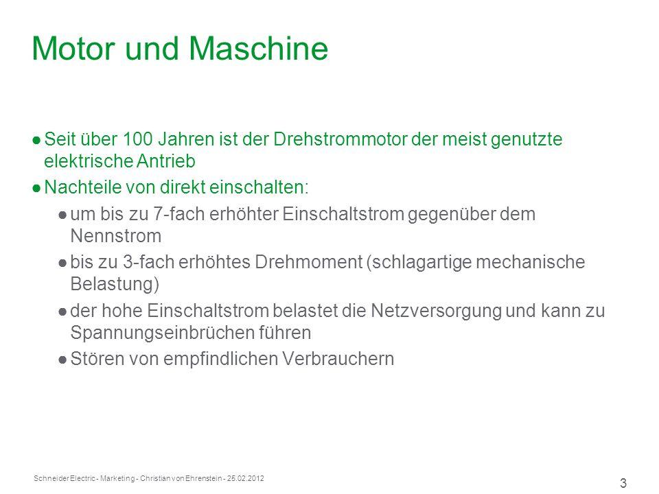 Schneider Electric 3 - Marketing - Christian von Ehrenstein - 25.02.2012 Motor und Maschine Seit über 100 Jahren ist der Drehstrommotor der meist genutzte elektrische Antrieb Nachteile von direkt einschalten: um bis zu 7-fach erhöhter Einschaltstrom gegenüber dem Nennstrom bis zu 3-fach erhöhtes Drehmoment (schlagartige mechanische Belastung) der hohe Einschaltstrom belastet die Netzversorgung und kann zu Spannungseinbrüchen führen Stören von empfindlichen Verbrauchern