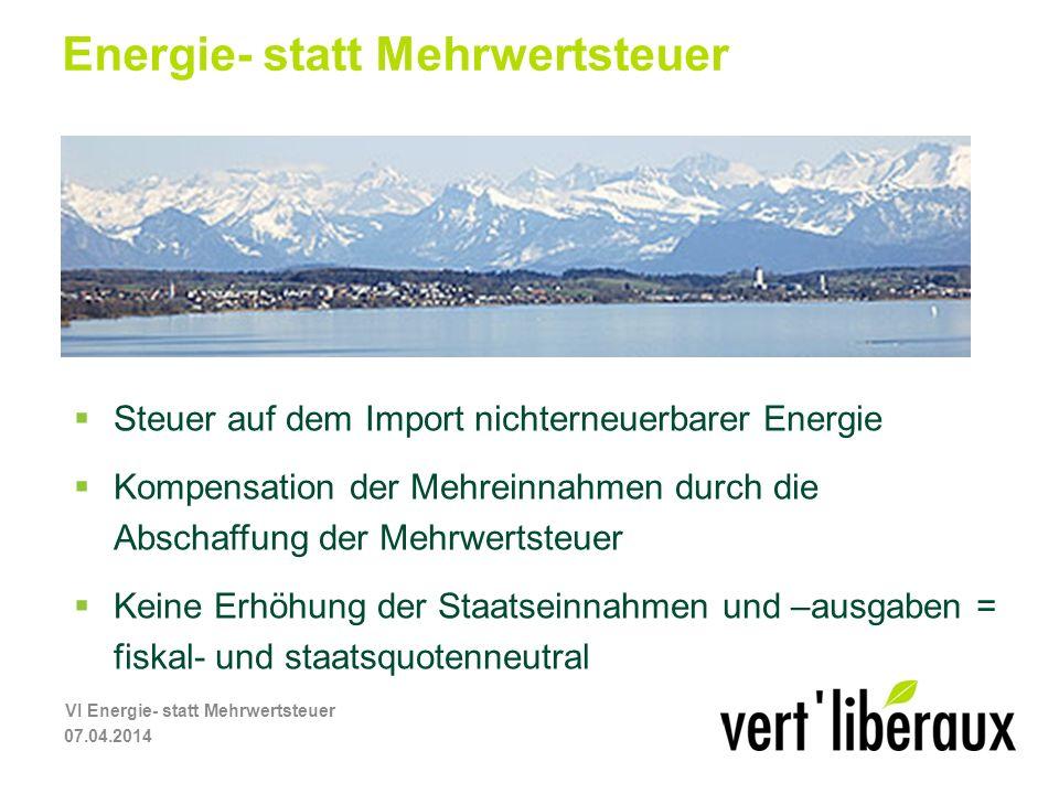 Energie- statt Mehrwertsteuer Steuer auf dem Import nichterneuerbarer Energie Kompensation der Mehreinnahmen durch die Abschaffung der Mehrwertsteuer Keine Erhöhung der Staatseinnahmen und –ausgaben = fiskal- und staatsquotenneutral 07.04.2014 VI Energie- statt Mehrwertsteuer