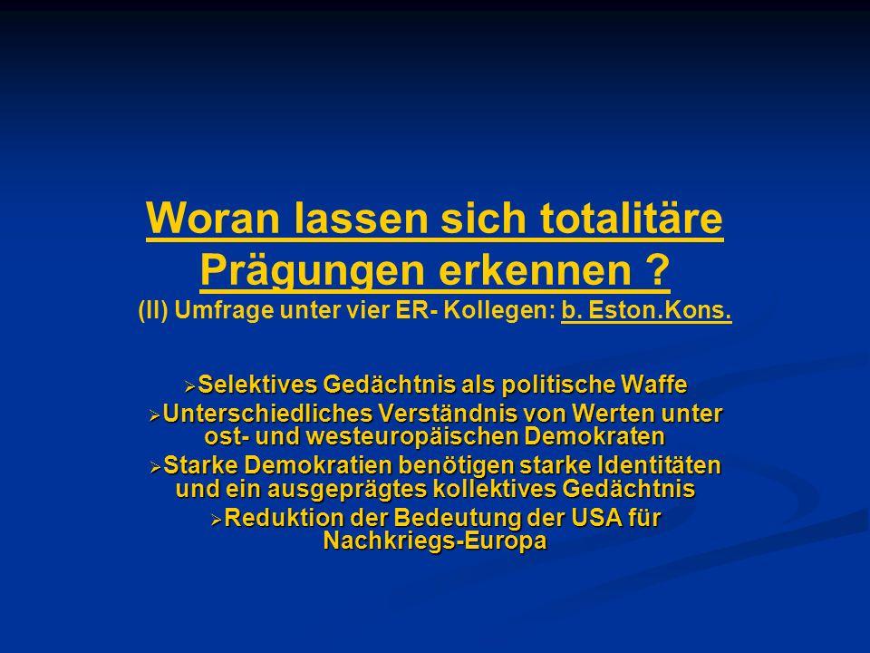 Woran lassen sich totalitäre Prägungen erkennen ? (II) Umfrage unter vier ER- Kollegen: b. Eston.Kons. Selektives Gedächtnis als politische Waffe Sele