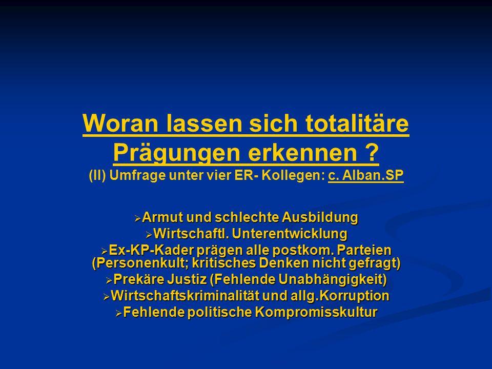 Woran lassen sich totalitäre Prägungen erkennen ? (II) Umfrage unter vier ER- Kollegen: c. Alban.SP Armut und schlechte Ausbildung Armut und schlechte