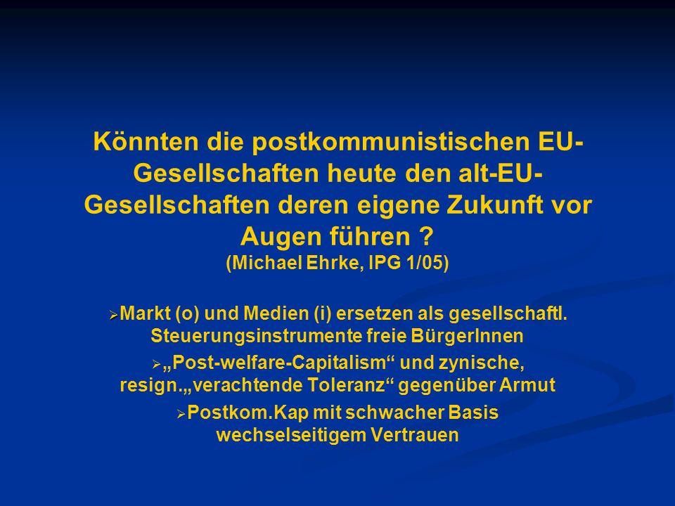 Könnten die postkommunistischen EU- Gesellschaften heute den alt-EU- Gesellschaften deren eigene Zukunft vor Augen führen ? (Michael Ehrke, IPG 1/05)