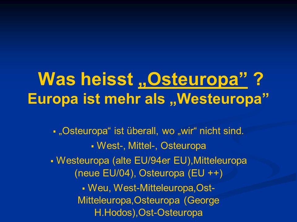 Was heisst Osteuropa ? Europa ist mehr als Westeuropa Osteuropa ist überall, wo wir nicht sind. West-, Mittel-, Osteuropa Westeuropa (alte EU/94er EU)