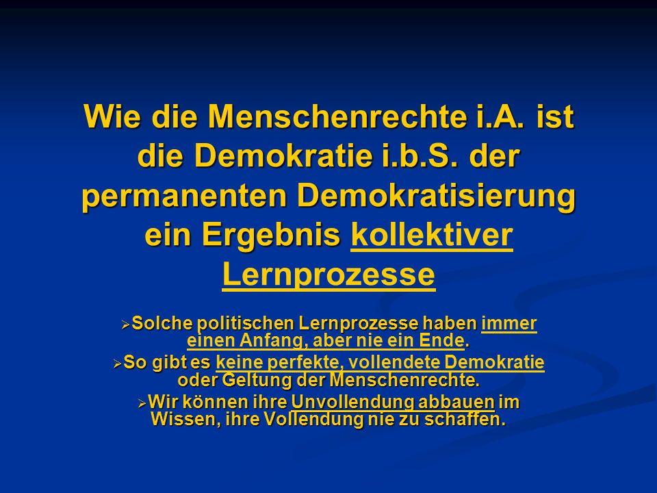 Wie die Menschenrechte i.A. ist die Demokratie i.b.S. der permanenten Demokratisierung ein Ergebnis Wie die Menschenrechte i.A. ist die Demokratie i.b
