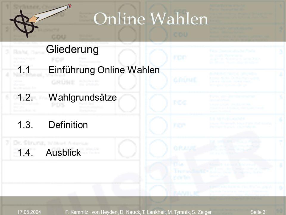 Seite 317.05.2004F. Kemnitz - von Heyden, D. Nauck, T. Lankheit, M. Tymnik, S. Zeiger Gliederung 1.1 Einführung Online Wahlen 1.2. Wahlgrundsätze 1.3.