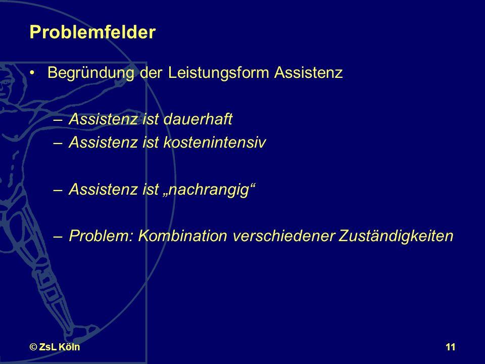 11© ZsL Köln Problemfelder Begründung der Leistungsform Assistenz –Assistenz ist dauerhaft –Assistenz ist kostenintensiv –Assistenz ist nachrangig –Problem: Kombination verschiedener Zuständigkeiten