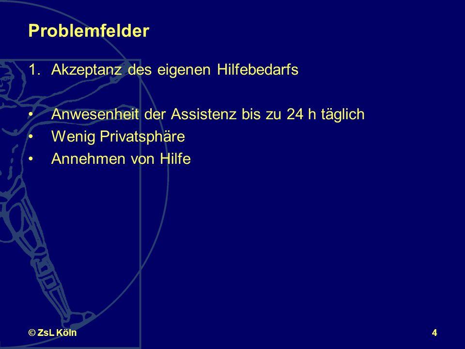 4© ZsL Köln Problemfelder 1.Akzeptanz des eigenen Hilfebedarfs Anwesenheit der Assistenz bis zu 24 h täglich Wenig Privatsphäre Annehmen von Hilfe
