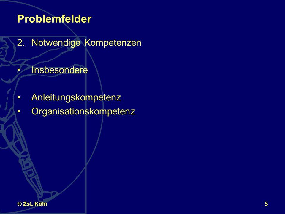 5© ZsL Köln Problemfelder 2.Notwendige Kompetenzen Insbesondere Anleitungskompetenz Organisationskompetenz