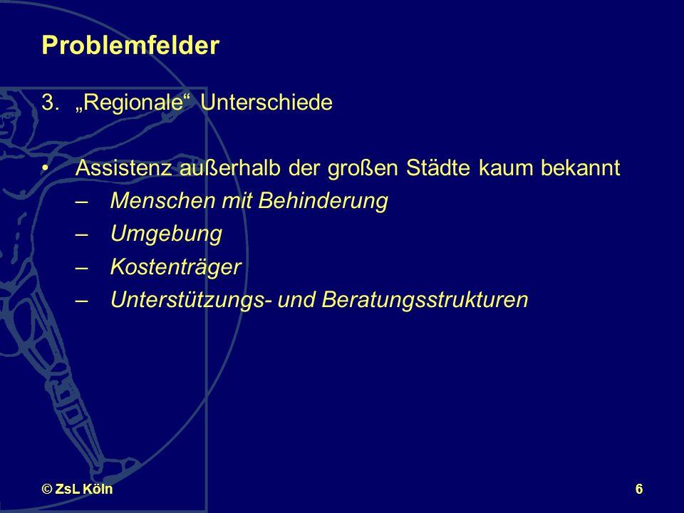 6© ZsL Köln Problemfelder 3.Regionale Unterschiede Assistenz außerhalb der großen Städte kaum bekannt –Menschen mit Behinderung –Umgebung –Kostenträger –Unterstützungs- und Beratungsstrukturen