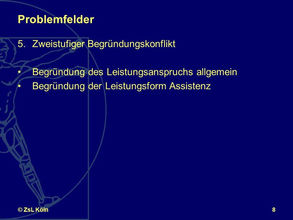 8© ZsL Köln Problemfelder 5.Zweistufiger Begründungskonflikt Begründung des Leistungsanspruchs allgemein Begründung der Leistungsform Assistenz