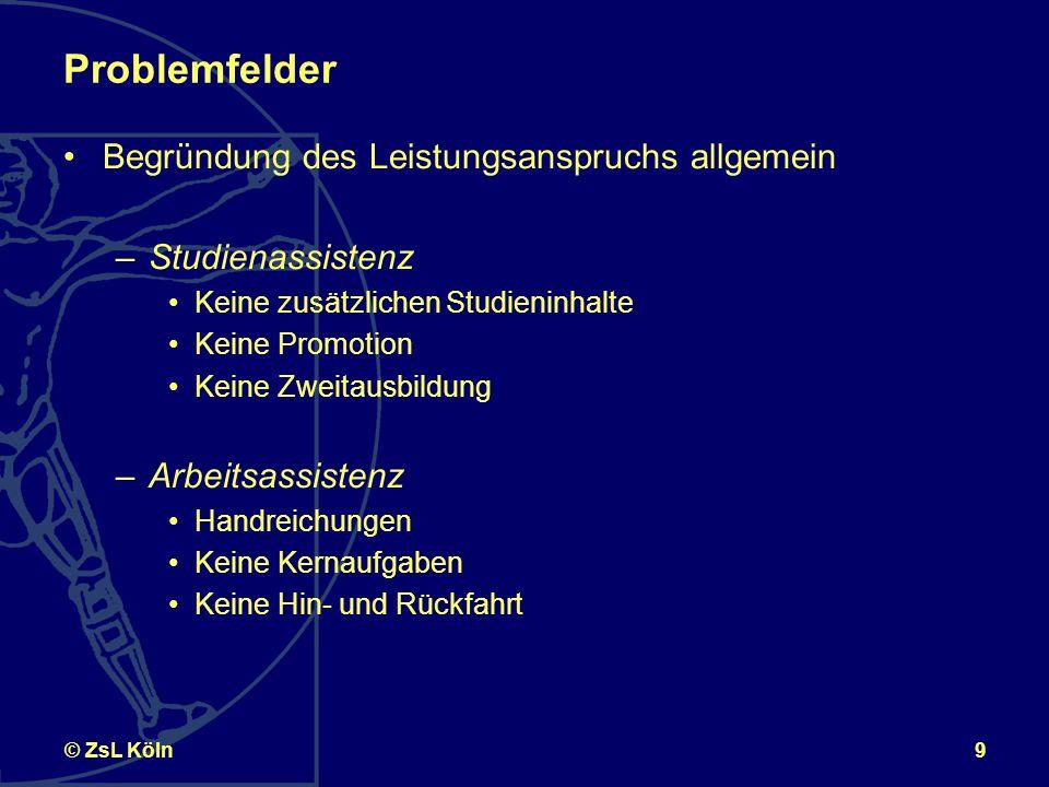 9© ZsL Köln Problemfelder Begründung des Leistungsanspruchs allgemein –Studienassistenz Keine zusätzlichen Studieninhalte Keine Promotion Keine Zweitausbildung –Arbeitsassistenz Handreichungen Keine Kernaufgaben Keine Hin- und Rückfahrt