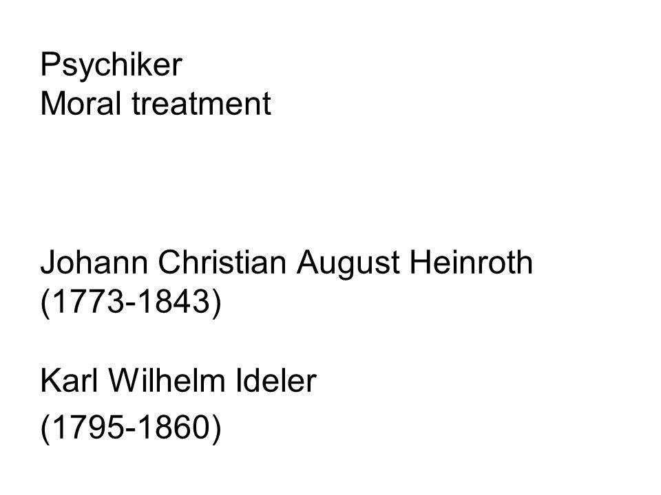 Psychiker Moral treatment Johann Christian August Heinroth (1773-1843) Karl Wilhelm Ideler (1795-1860)