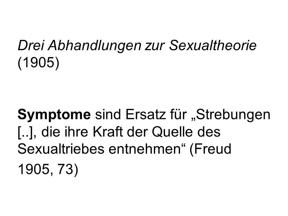 Drei Abhandlungen zur Sexualtheorie (1905) Symptome sind Ersatz für Strebungen [..], die ihre Kraft der Quelle des Sexualtriebes entnehmen (Freud 1905
