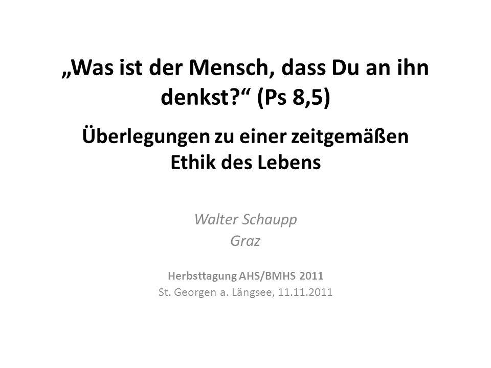 Was ist der Mensch, dass Du an ihn denkst? (Ps 8,5) Überlegungen zu einer zeitgemäßen Ethik des Lebens Walter Schaupp Graz Herbsttagung AHS/BMHS 2011