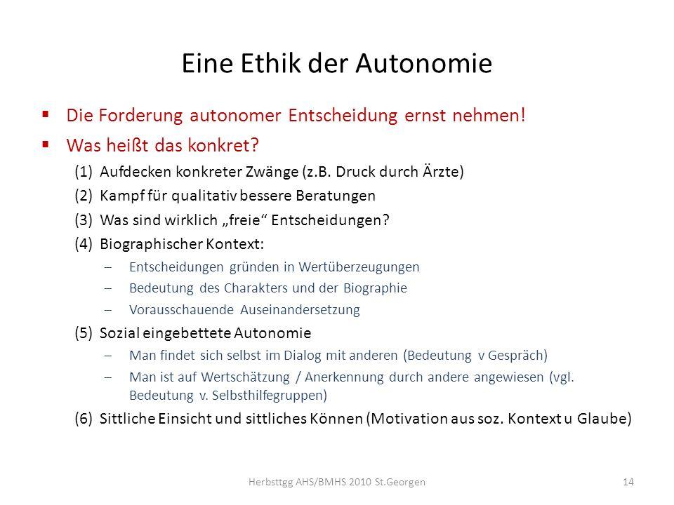 Eine Ethik der Autonomie Die Forderung autonomer Entscheidung ernst nehmen! Was heißt das konkret? (1)Aufdecken konkreter Zwänge (z.B. Druck durch Ärz