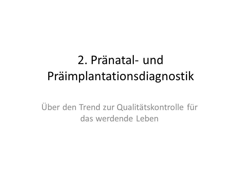 2. Pränatal- und Präimplantationsdiagnostik Über den Trend zur Qualitätskontrolle für das werdende Leben