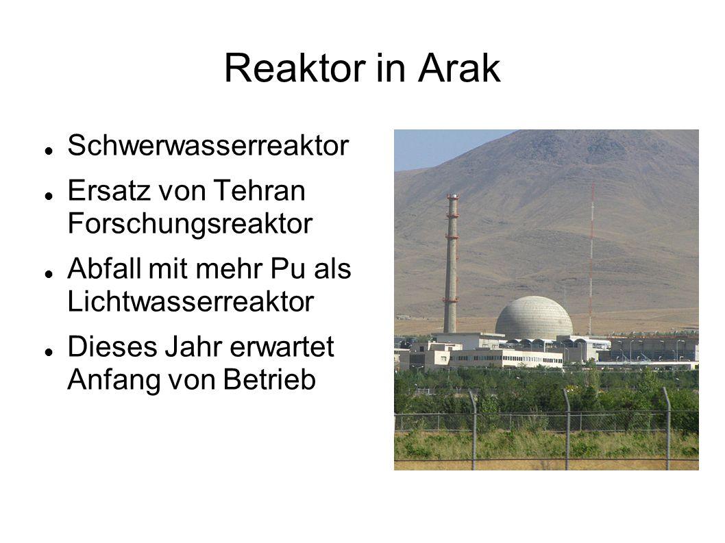 Reaktor in Arak Schwerwasserreaktor Ersatz von Tehran Forschungsreaktor Abfall mit mehr Pu als Lichtwasserreaktor Dieses Jahr erwartet Anfang von Betr