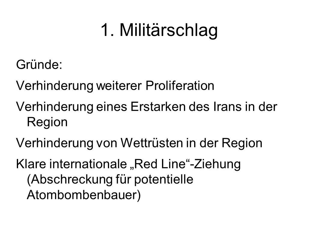 1. Militärschlag Gründe: Verhinderung weiterer Proliferation Verhinderung eines Erstarken des Irans in der Region Verhinderung von Wettrüsten in der R