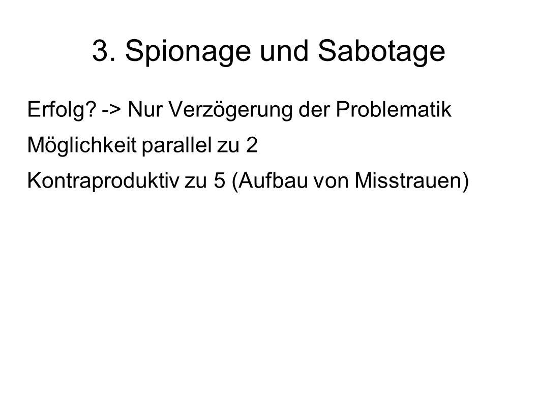 3. Spionage und Sabotage Erfolg? -> Nur Verzögerung der Problematik Möglichkeit parallel zu 2 Kontraproduktiv zu 5 (Aufbau von Misstrauen)