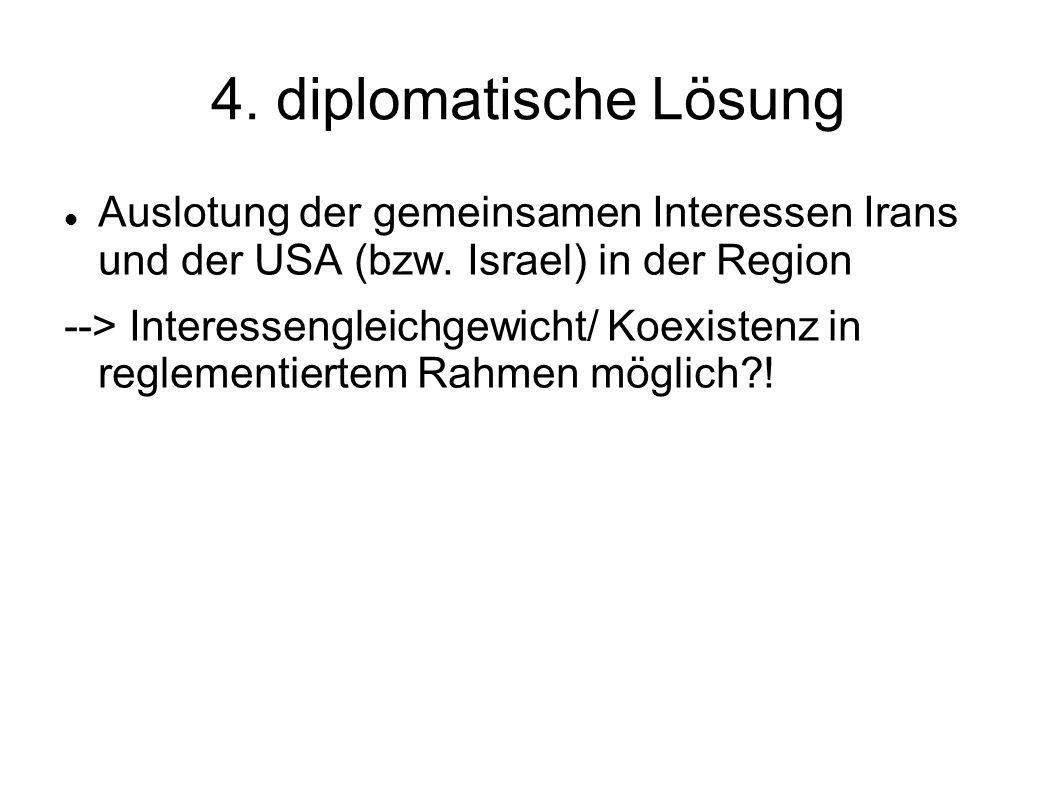 4. diplomatische Lösung Auslotung der gemeinsamen Interessen Irans und der USA (bzw. Israel) in der Region --> Interessengleichgewicht/ Koexistenz in