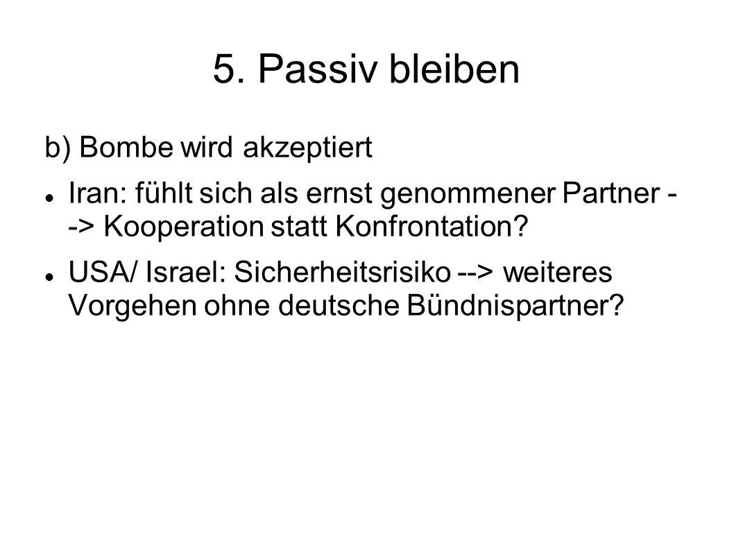 5. Passiv bleiben b) Bombe wird akzeptiert Iran: fühlt sich als ernst genommener Partner - -> Kooperation statt Konfrontation? USA/ Israel: Sicherheit