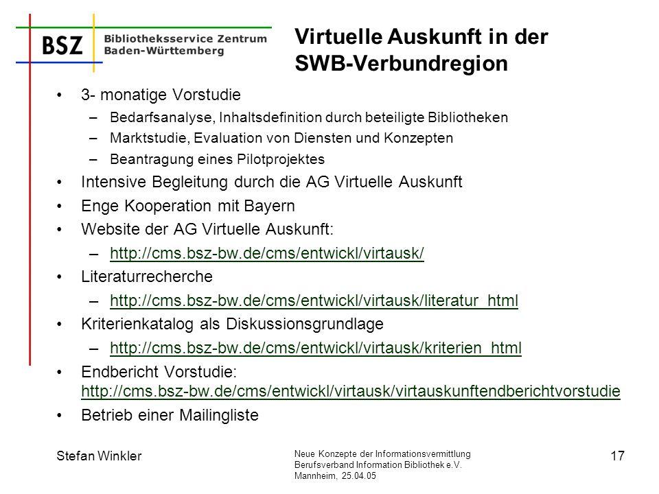 Neue Konzepte der Informationsvermittlung Berufsverband Information Bibliothek e.V. Mannheim, 25.04.05 Stefan Winkler17 Virtuelle Auskunft in der SWB-
