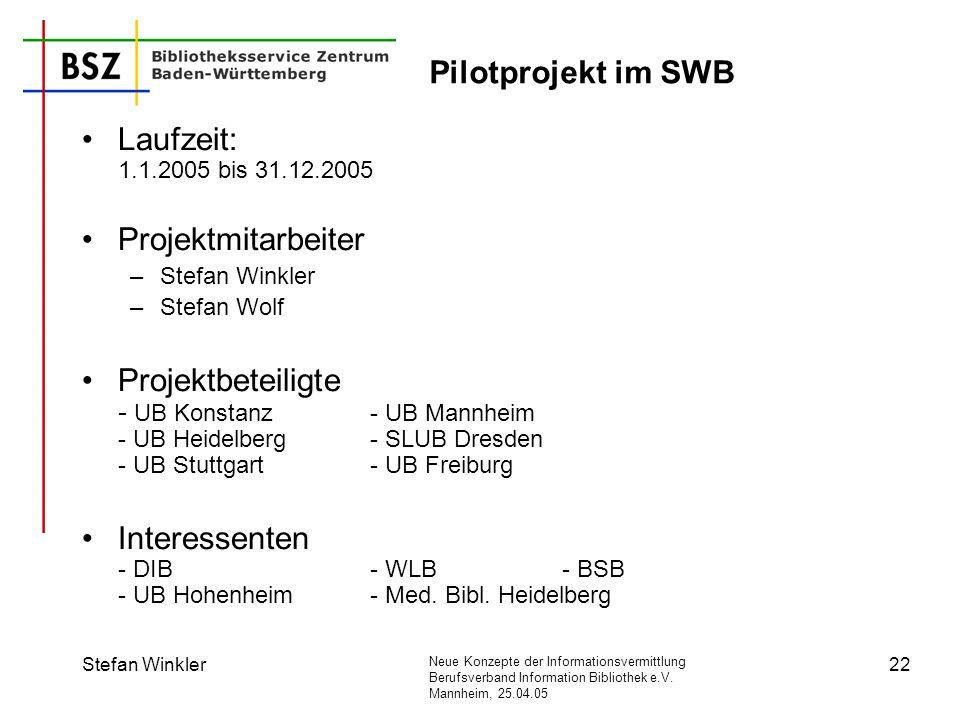 Neue Konzepte der Informationsvermittlung Berufsverband Information Bibliothek e.V. Mannheim, 25.04.05 Stefan Winkler22 Pilotprojekt im SWB Laufzeit: