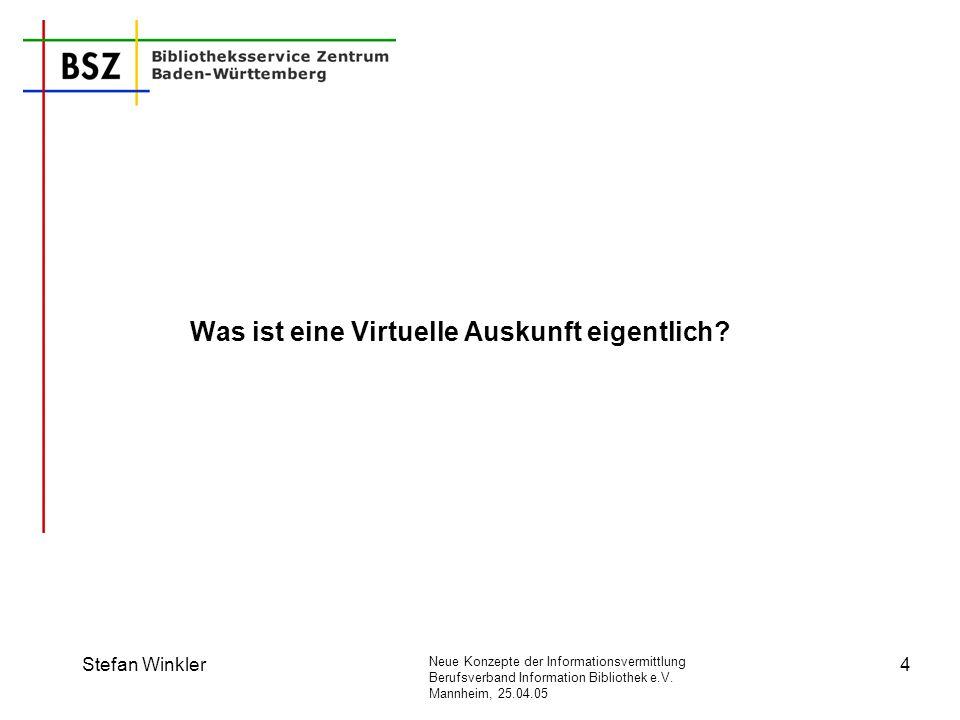 Neue Konzepte der Informationsvermittlung Berufsverband Information Bibliothek e.V. Mannheim, 25.04.05 Stefan Winkler4 Was ist eine Virtuelle Auskunft
