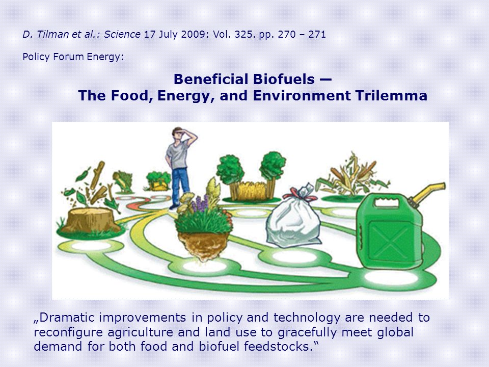D. Tilman et al.: Science 17 July 2009: Vol. 325. pp. 270 – 271 Policy Forum Energy: Beneficial Biofuels The Food, Energy, and Environment Trilemma Dr