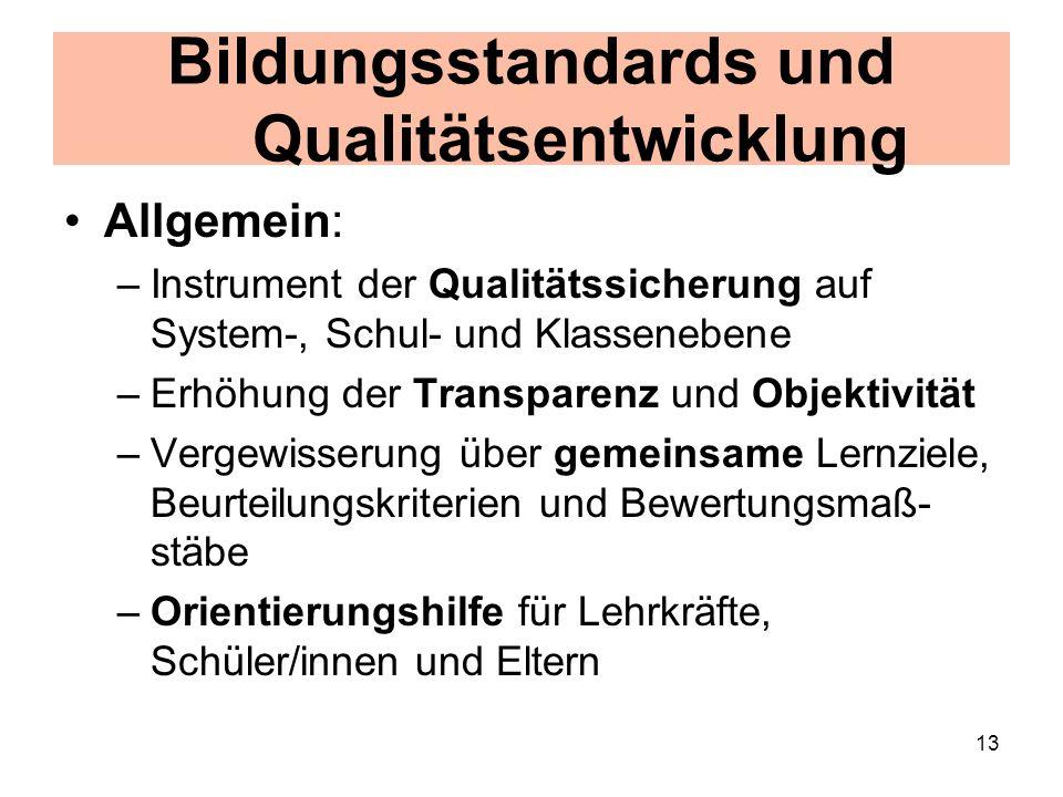 13 Bildungsstandards und Qualitätsentwicklung Allgemein: –Instrument der Qualitätssicherung auf System-, Schul- und Klassenebene –Erhöhung der Transparenz und Objektivität –Vergewisserung über gemeinsame Lernziele, Beurteilungskriterien und Bewertungsmaß- stäbe –Orientierungshilfe für Lehrkräfte, Schüler/innen und Eltern