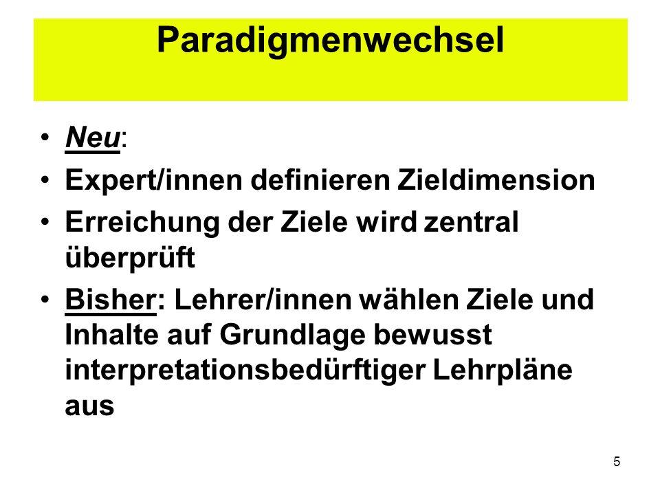 5 Paradigmenwechsel Neu: Expert/innen definieren Zieldimension Erreichung der Ziele wird zentral überprüft Bisher: Lehrer/innen wählen Ziele und Inhal