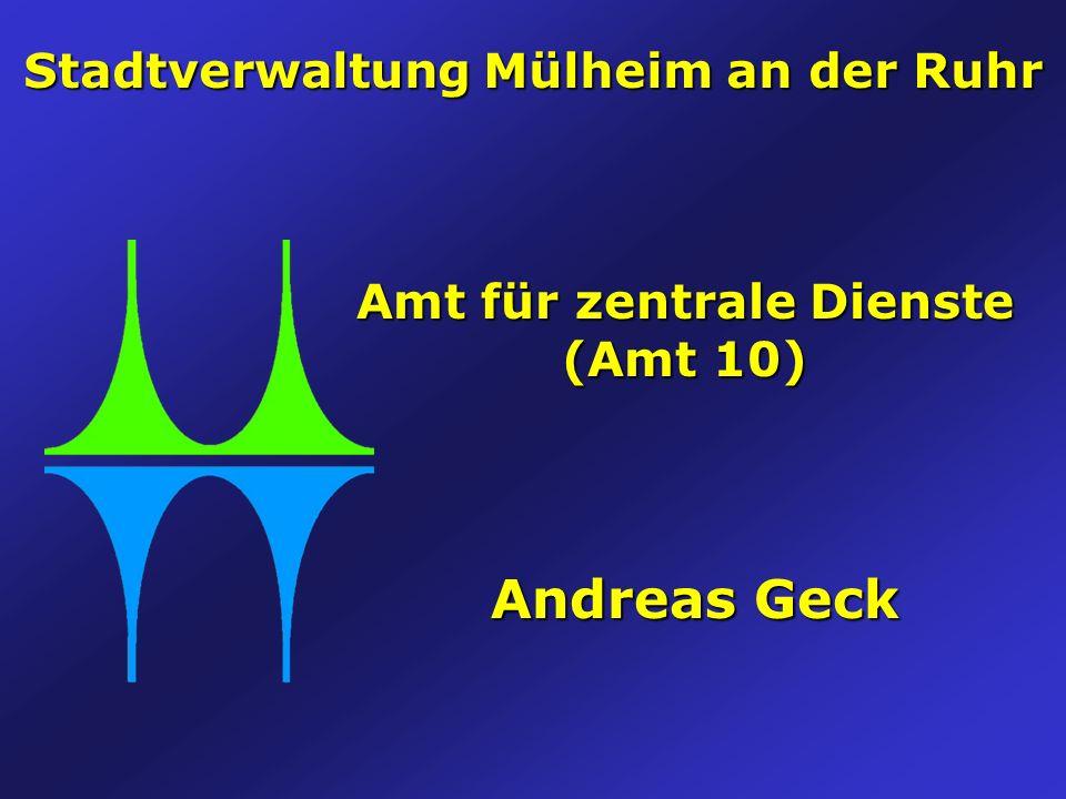Stadtverwaltung Mülheim an der Ruhr Amt für zentrale Dienste (Amt 10) Andreas Geck