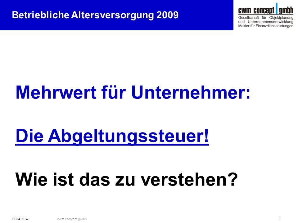 cwm concept gmbh 07.04.2014 1 Mehrwert für Unternehmer: Die Abgeltungssteuer! Wie ist das zu verstehen? Betriebliche Altersversorgung 2009