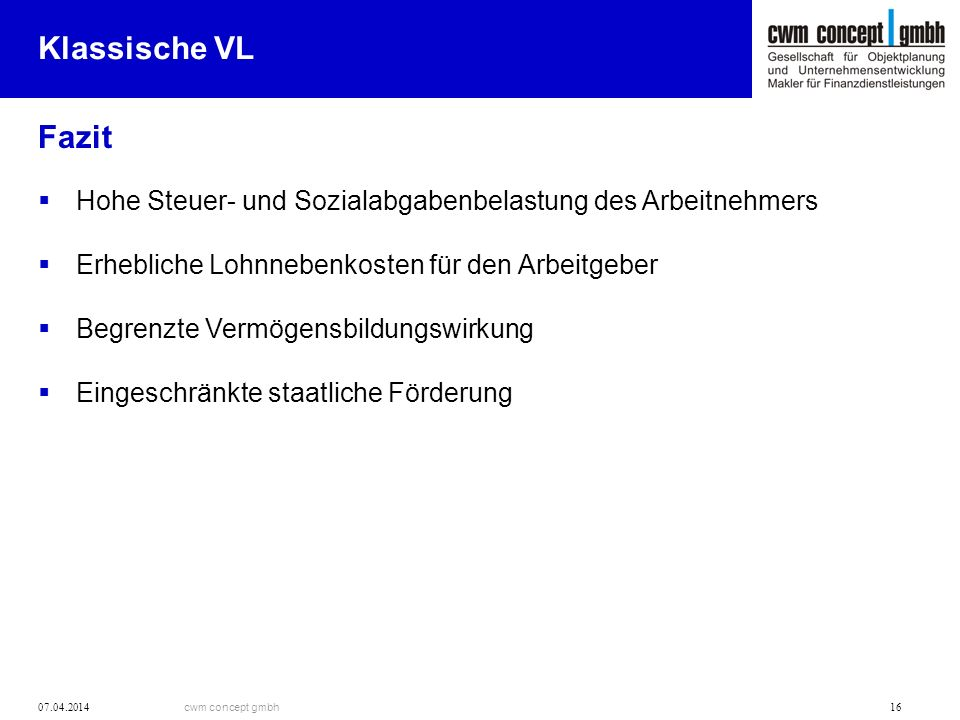 cwm concept gmbh 07.04.2014 16 Klassische VL Fazit Hohe Steuer- und Sozialabgabenbelastung des Arbeitnehmers Erhebliche Lohnnebenkosten für den Arbeit