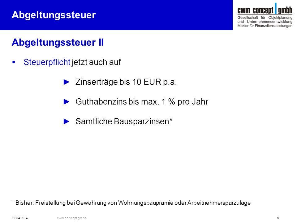 cwm concept gmbh 07.04.2014 8 Abgeltungssteuer Abgeltungssteuer II Steuerpflicht jetzt auch auf Zinserträge bis 10 EUR p.a. Guthabenzins bis max. 1 %