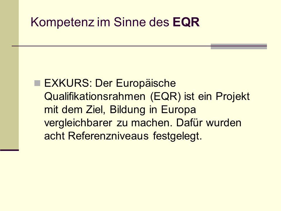 Kompetenz im Sinne des EQR EXKURS: Der Europäische Qualifikationsrahmen (EQR) ist ein Projekt mit dem Ziel, Bildung in Europa vergleichbarer zu machen.