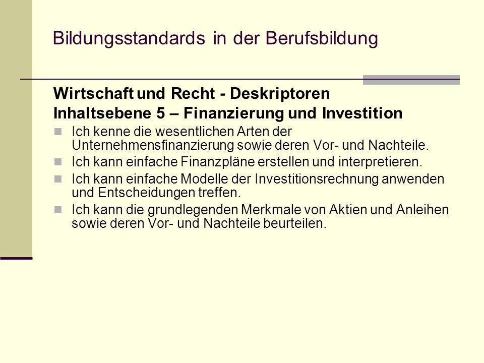 Bildungsstandards in der Berufsbildung Wirtschaft und Recht - Deskriptoren Inhaltsebene 5 – Finanzierung und Investition Ich kenne die wesentlichen Arten der Unternehmensfinanzierung sowie deren Vor- und Nachteile.