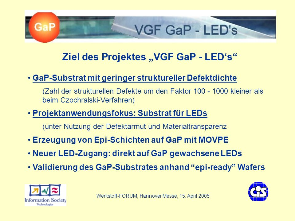 VGF - GaP LEDs Zielstellung: Data Sheet Parameters/technical characteristicsProject goal envisaged conductivity type n or pN EPDshould be < 10 3 / cm 2 Sides polishedwill be one side polished diameterwill be 74 mm thicknessaccording requirements in the range 0,3 - 0,5 mm crystal orientationnow we do growth in [111] direction, later on in [100] resistivelyshould be max.
