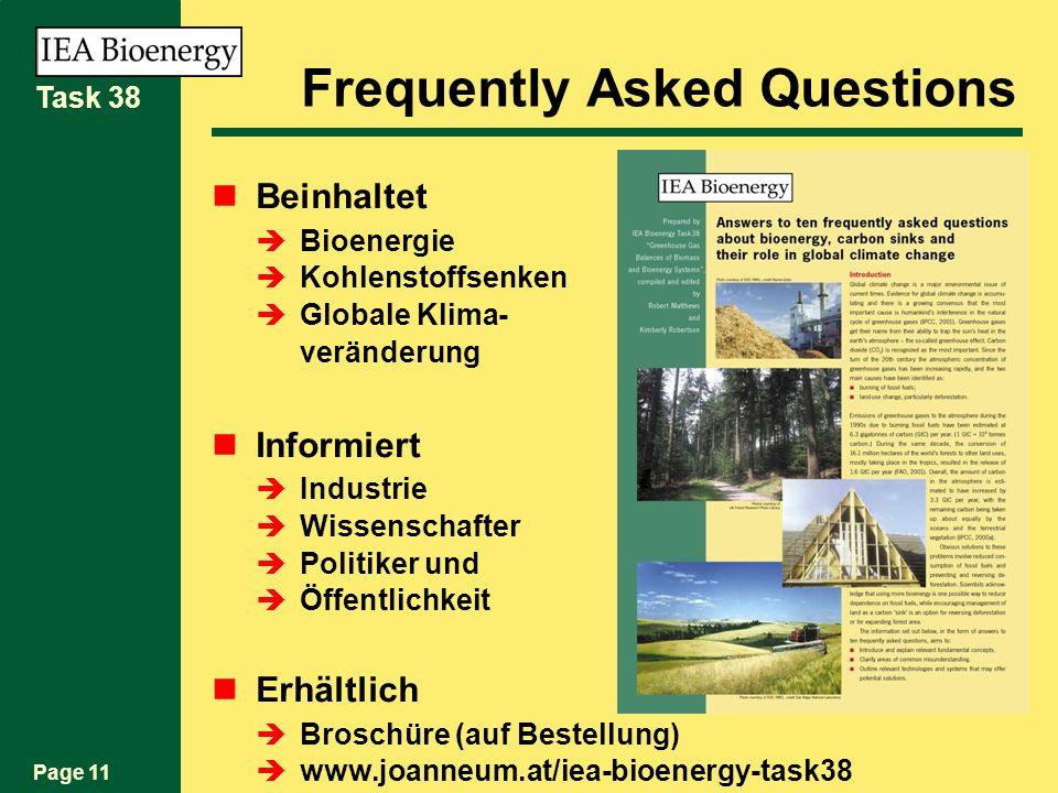 Page 11 Task 38 Frequently Asked Questions Beinhaltet Bioenergie Kohlenstoffsenken Globale Klima- veränderung Informiert Industrie Wissenschafter Politiker und Öffentlichkeit Erhältlich Broschüre (auf Bestellung) www.joanneum.at/iea-bioenergy-task38