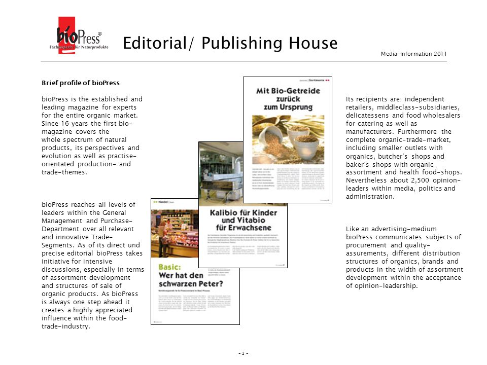 - 2 - Media-Information 2011 ® Editorial/ Publishing House Brief profile of bioPress bioPress is the established and leading magazine for experts for the entire organic market.