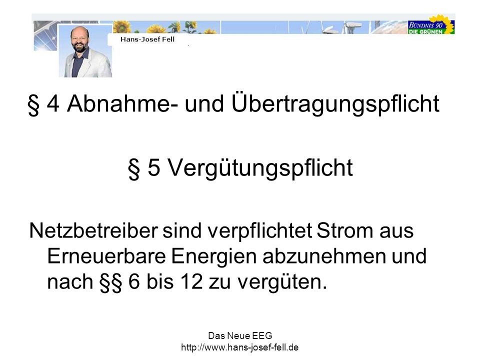 Das Neue EEG http://www.hans-josef-fell.de § 4 Abnahme- und Übertragungspflicht § 5 Vergütungspflicht Netzbetreiber sind verpflichtet Strom aus Erneue