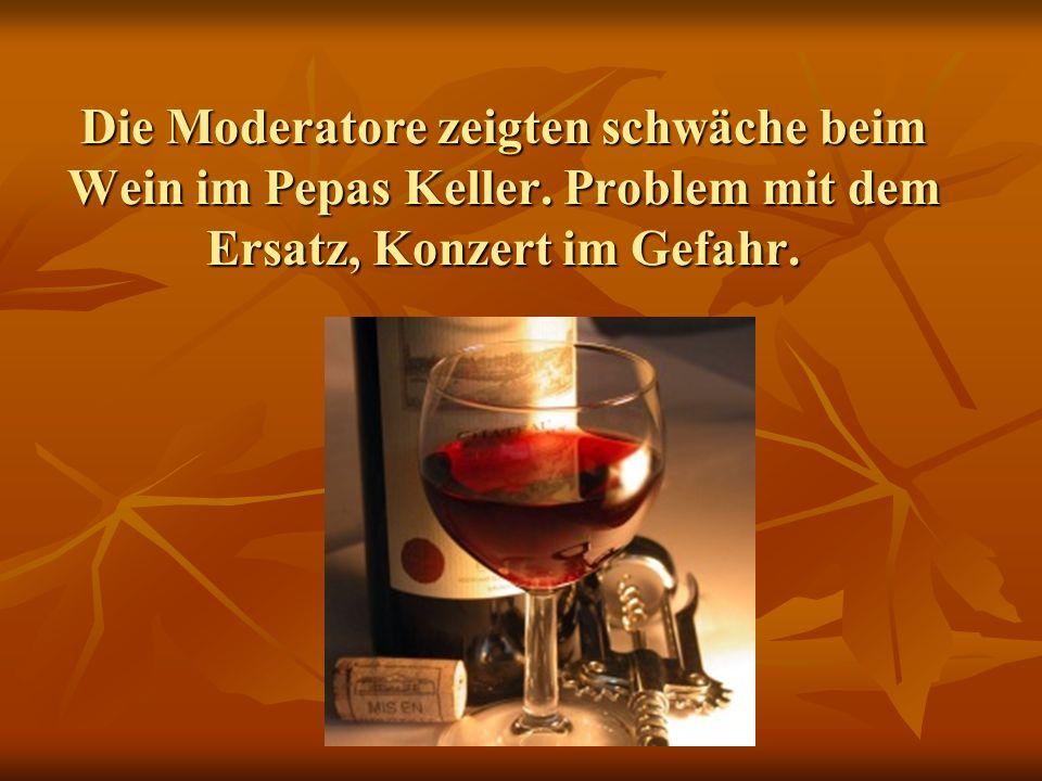 Die Moderatore zeigten schwäche beim Wein im Pepas Keller. Problem mit dem Ersatz, Konzert im Gefahr.
